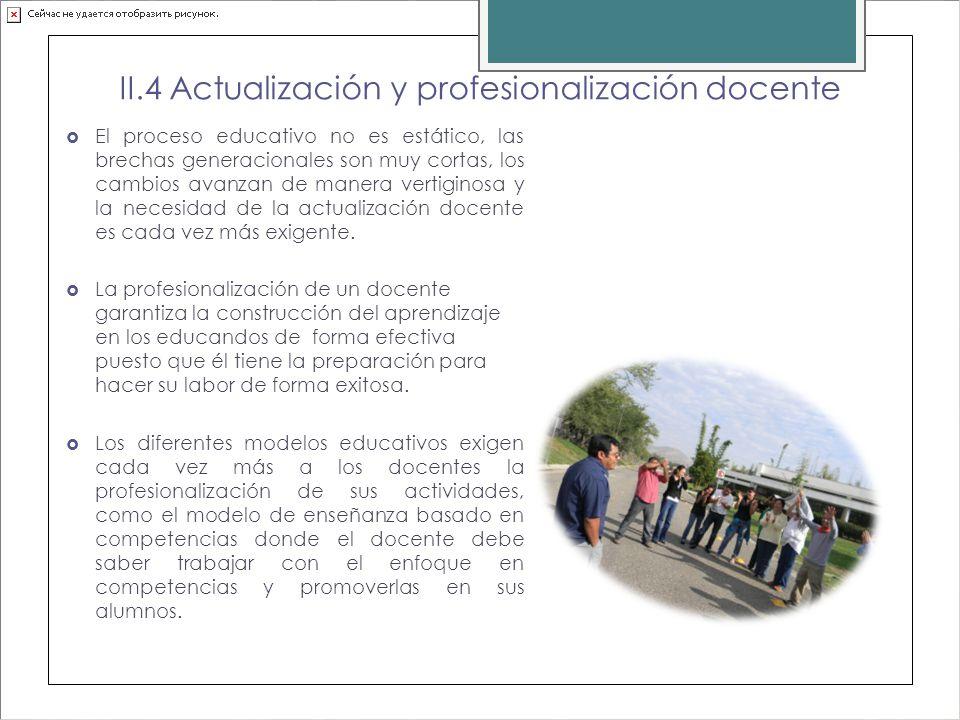 II.4 Actualización y profesionalización docente El proceso educativo no es estático, las brechas generacionales son muy cortas, los cambios avanzan de manera vertiginosa y la necesidad de la actualización docente es cada vez más exigente.
