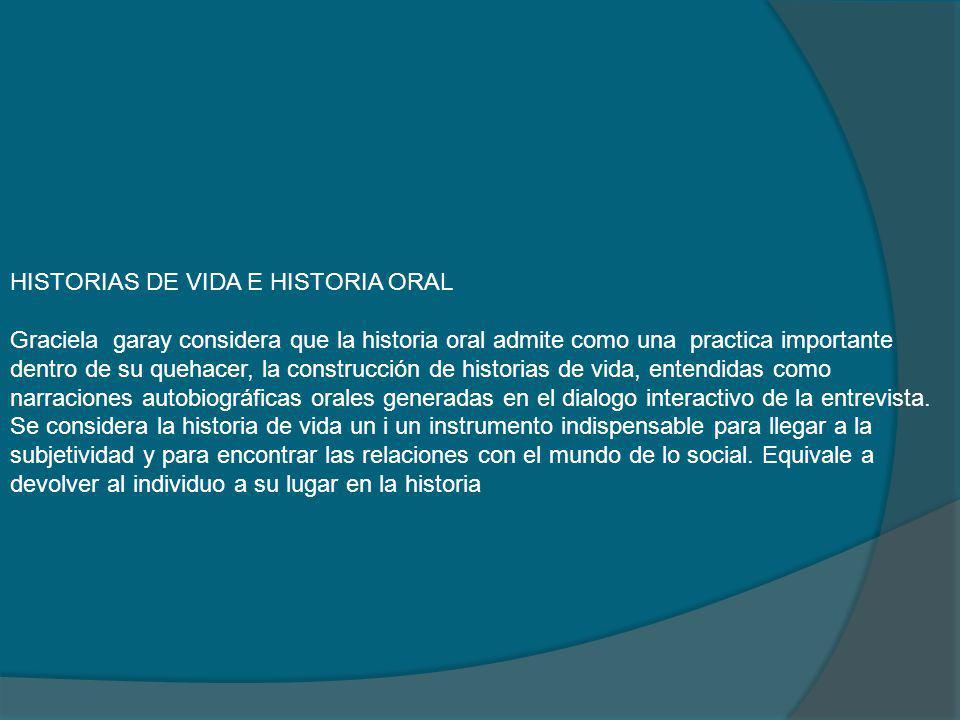 HISTORIAS DE VIDA E HISTORIA ORAL Graciela garay considera que la historia oral admite como una practica importante dentro de su quehacer, la construc