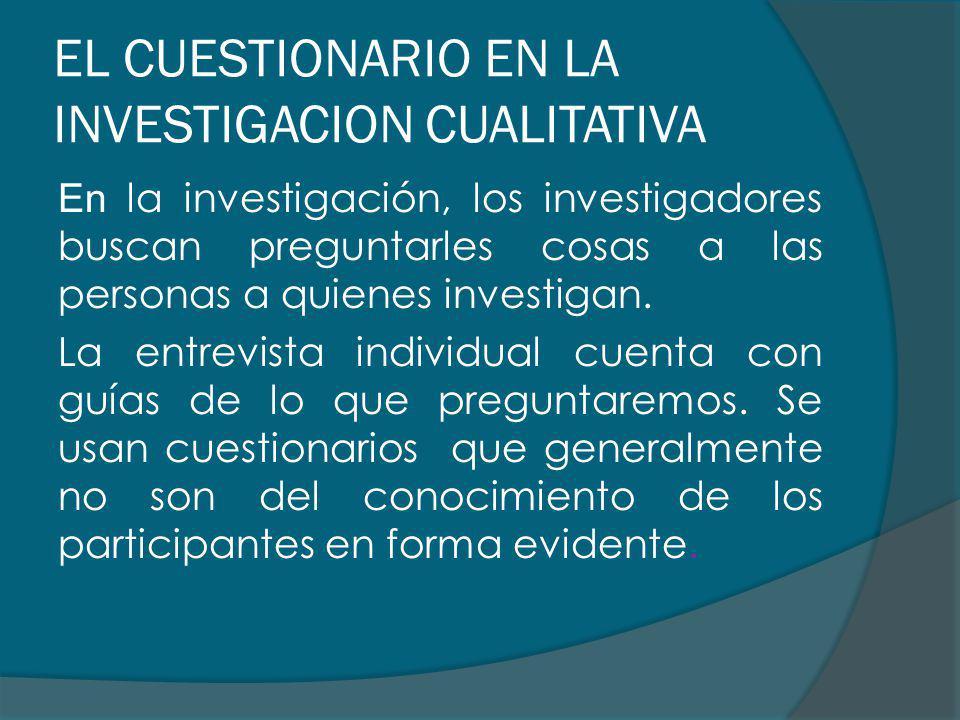 EL CUESTIONARIO EN LA INVESTIGACION CUALITATIVA En la investigación, los investigadores buscan preguntarles cosas a las personas a quienes investigan.