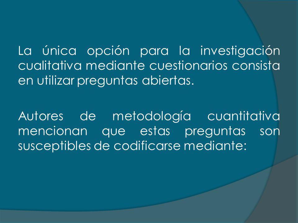 La única opción para la investigación cualitativa mediante cuestionarios consista en utilizar preguntas abiertas. Autores de metodología cuantitativa