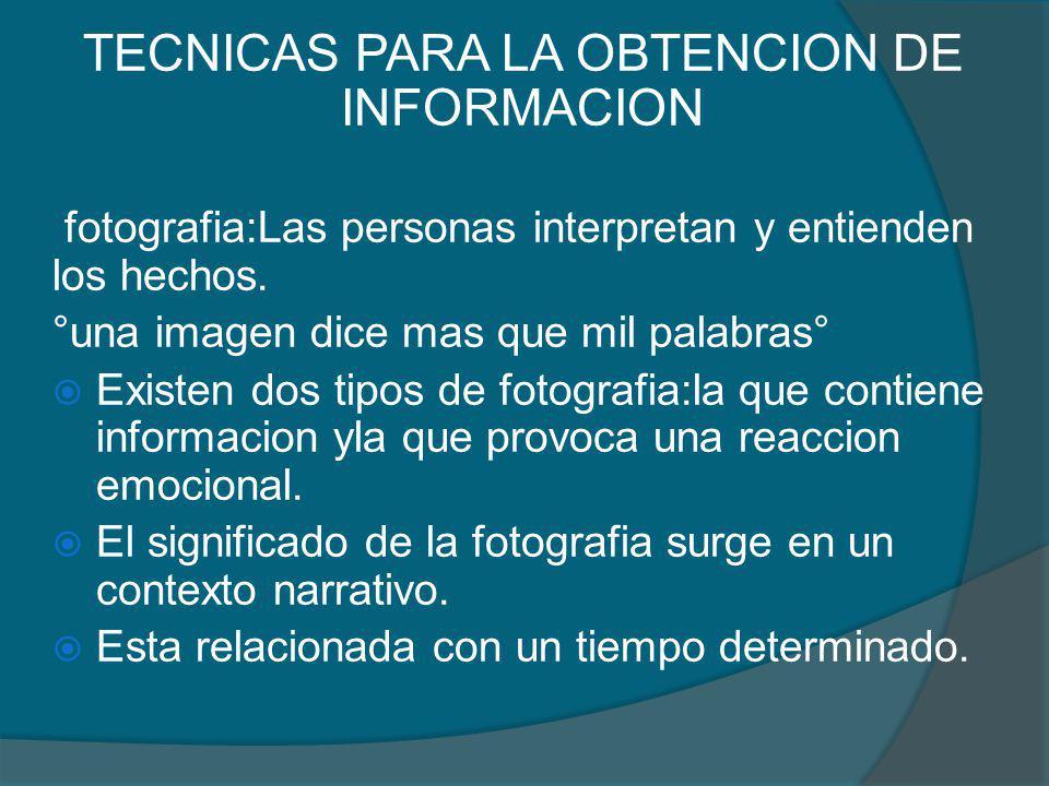 TECNICAS PARA LA OBTENCION DE INFORMACION fotografia:Las personas interpretan y entienden los hechos. °una imagen dice mas que mil palabras° Existen d