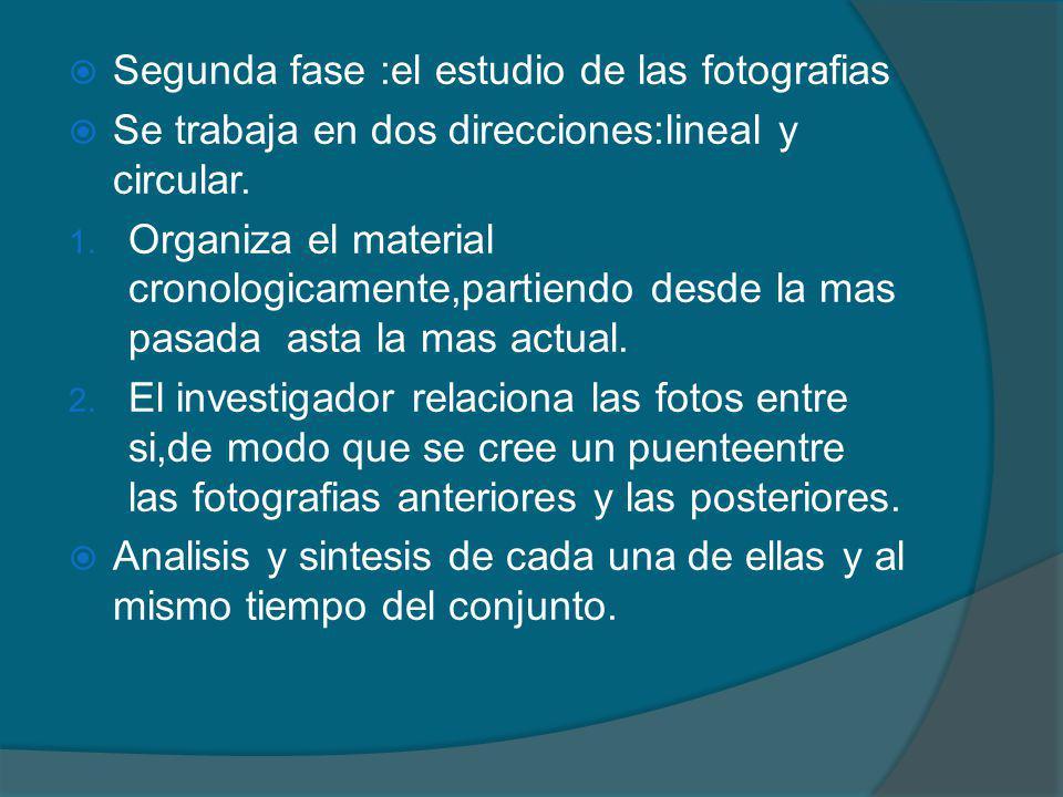 Segunda fase :el estudio de las fotografias Se trabaja en dos direcciones:lineal y circular. 1. Organiza el material cronologicamente,partiendo desde
