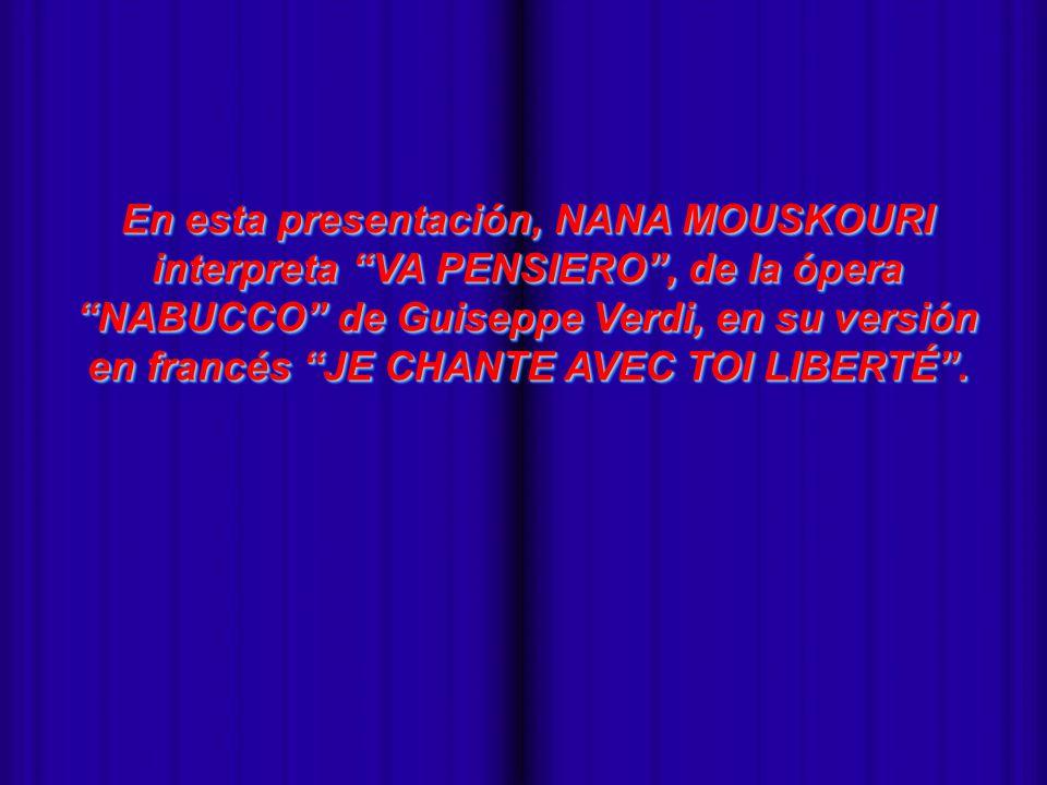 - En esta presentación, NANA MOUSKOURI interpreta VA PENSIERO, de la ópera NABUCCO de Guiseppe Verdi, en su versión en francés JE CHANTE AVEC TOI LIBERTÉ.