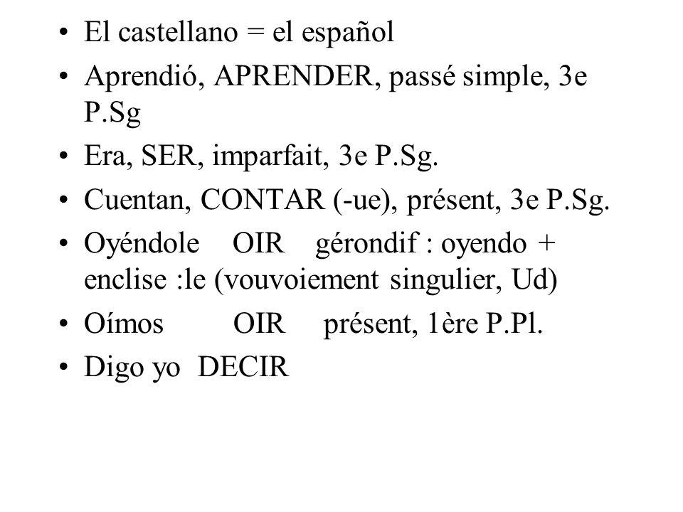 El castellano = el español Aprendió, APRENDER, passé simple, 3e P.Sg Era, SER, imparfait, 3e P.Sg. Cuentan, CONTAR (-ue), présent, 3e P.Sg. Oyéndole O