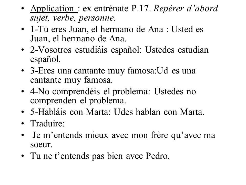 Application : ex entrénate P.17. Repérer dabord sujet, verbe, personne. 1-Tú eres Juan, el hermano de Ana : Usted es Juan, el hermano de Ana. 2-Vosotr