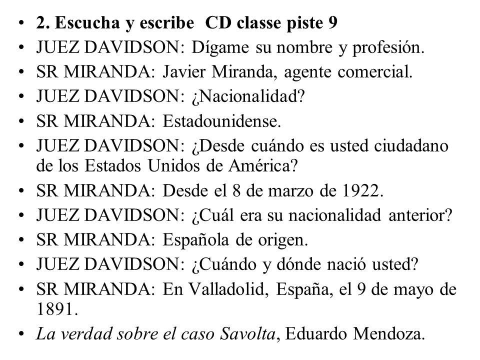 2. Escucha y escribe CD classe piste 9 JUEZ DAVIDSON: Dígame su nombre y profesión. SR MIRANDA: Javier Miranda, agente comercial. JUEZ DAVIDSON: ¿Naci