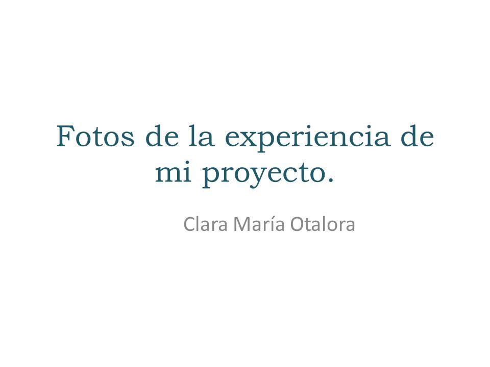 Fotos de la experiencia de mi proyecto. Clara María Otalora