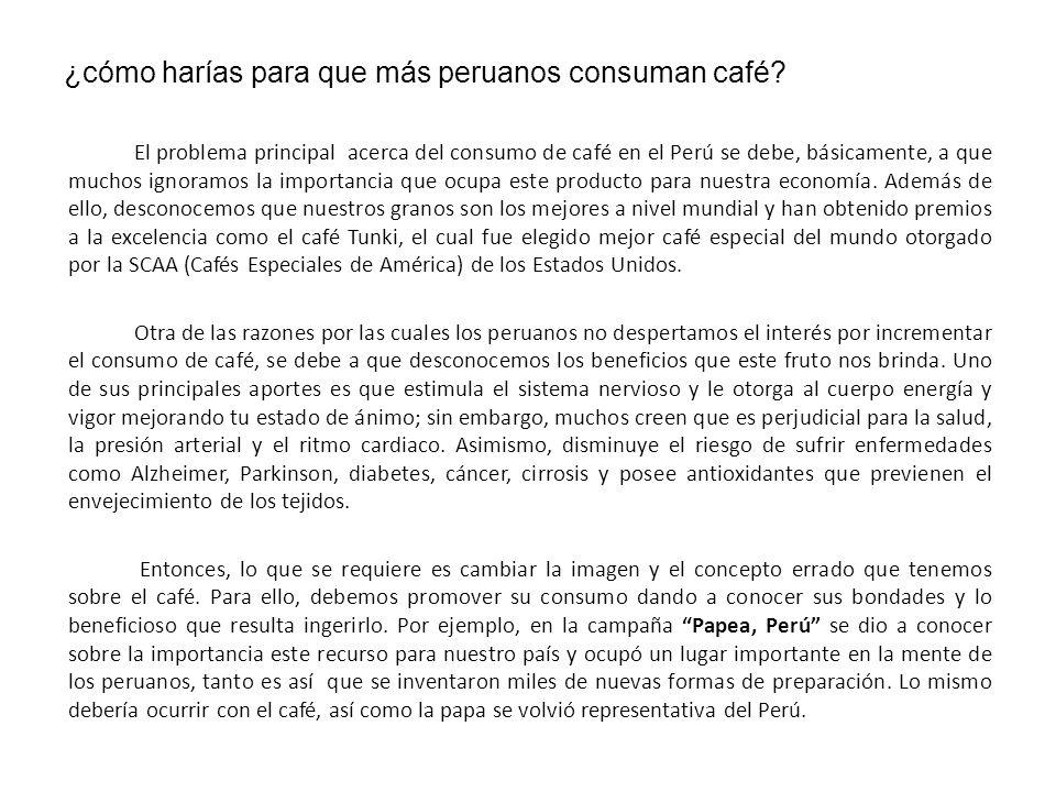 ¿cómo harías para que más peruanos consuman café? El problema principal acerca del consumo de café en el Perú se debe, básicamente, a que muchos ignor