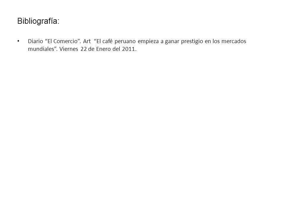 Bibliografía: Diario El Comercio. Art El café peruano empieza a ganar prestigio en los mercados mundiales. Viernes 22 de Enero del 2011.