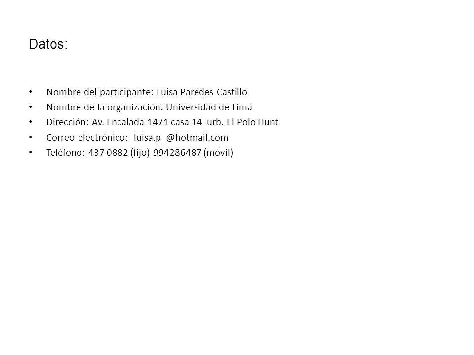 Datos: Nombre del participante: Luisa Paredes Castillo Nombre de la organización: Universidad de Lima Dirección: Av. Encalada 1471 casa 14 urb. El Pol