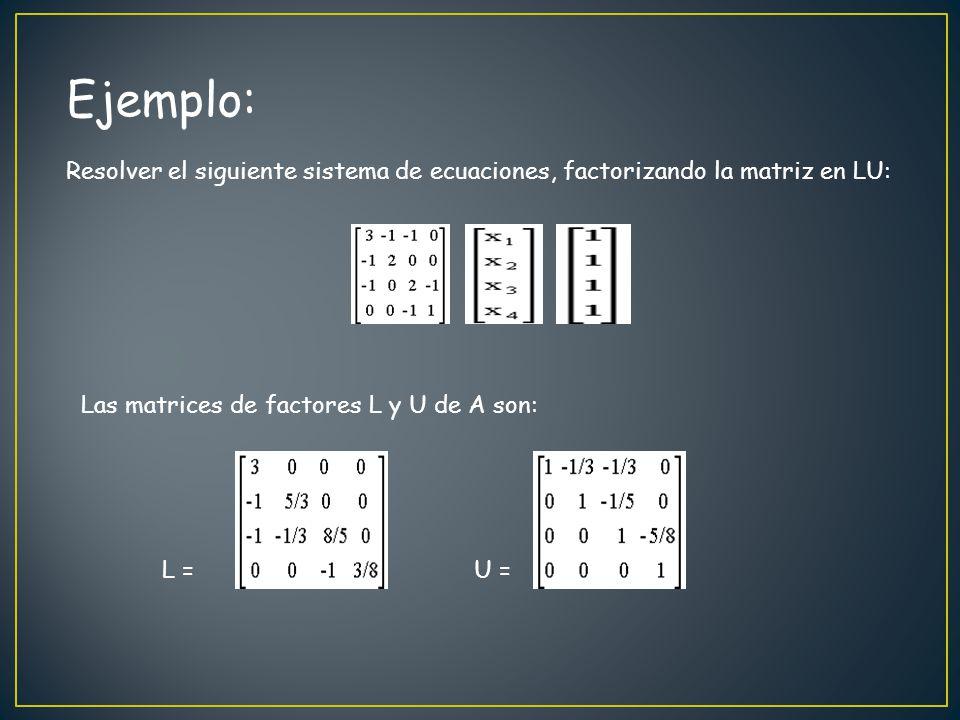 Ejemplo: Resolver el siguiente sistema de ecuaciones, factorizando la matriz en LU: Las matrices de factores L y U de A son: L = U =
