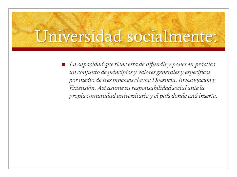 Universidad socialmente: La capacidad que tiene esta de difundir y poner en práctica un conjunto de principios y valores generales y específicos, por medio de tres procesos claves: Docencia, Investigación y Extensión.