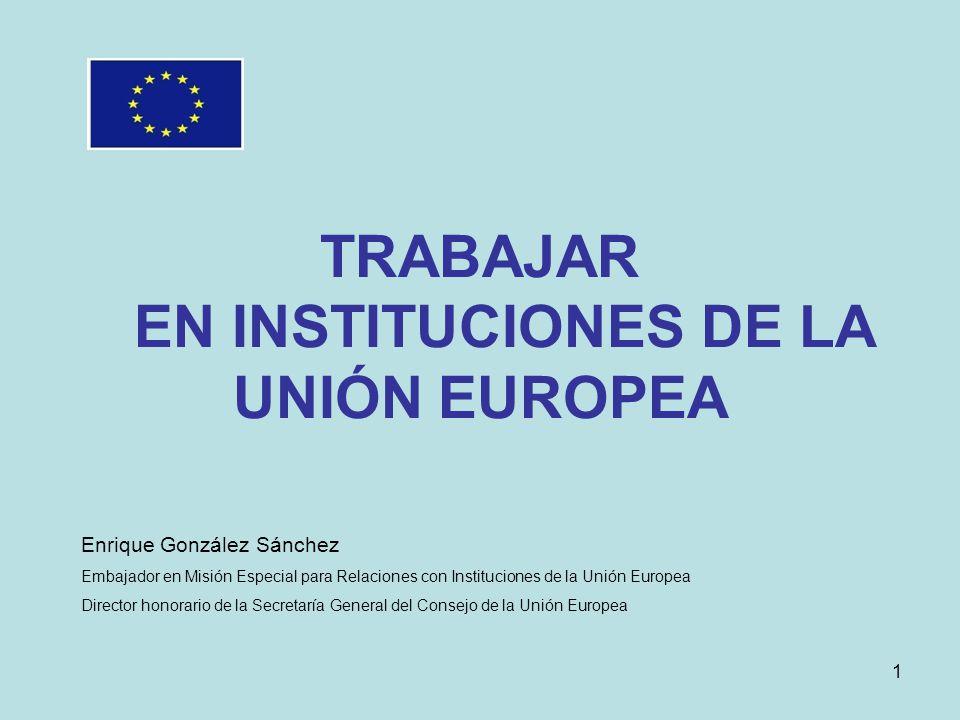 TRABAJAR EN INSTITUCIONES DE LA UNIÓN EUROPEA Enrique González Sánchez Embajador en Misión Especial para Relaciones con Instituciones de la Unión Euro