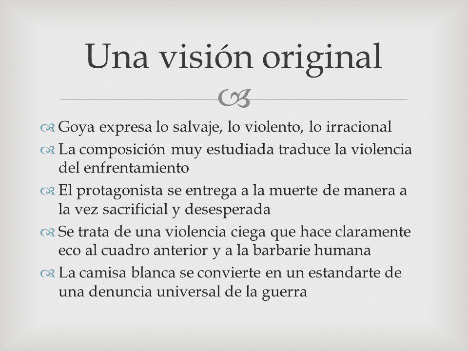 Una visión original Goya expresa lo salvaje, lo violento, lo irracional La composición muy estudiada traduce la violencia del enfrentamiento El protag