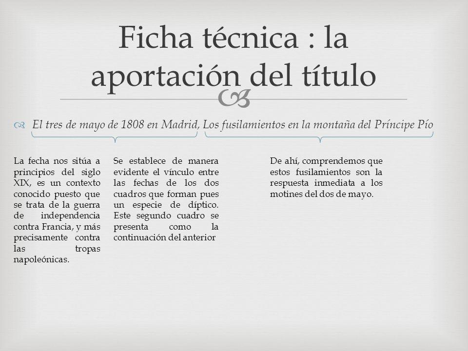 El tres de mayo de 1808 en Madrid, Los fusilamientos en la montaña del Príncipe Pío Ficha técnica : la aportación del título La fecha nos sitúa a principios del siglo XIX, es un contexto conocido puesto que se trata de la guerra de independencia contra Francia, y más precisamente contra las tropas napoleónicas.