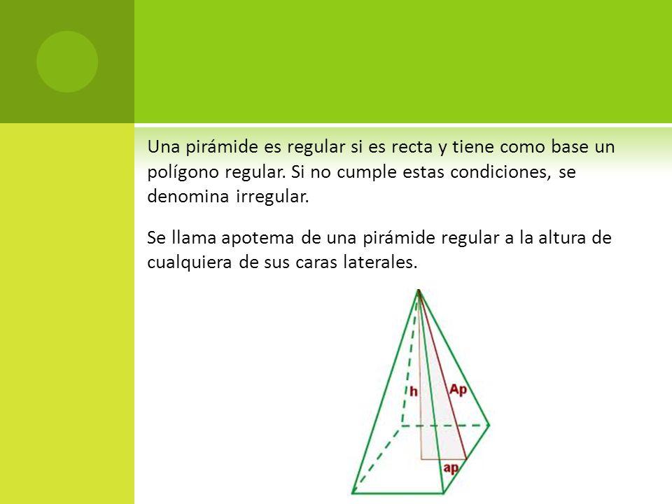 Una pirámide es regular si es recta y tiene como base un polígono regular. Si no cumple estas condiciones, se denomina irregular. Se llama apotema de