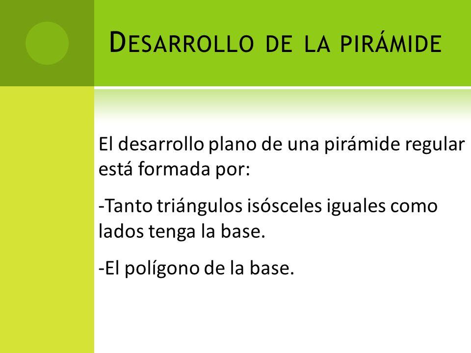 D ESARROLLO DE LA PIRÁMIDE El desarrollo plano de una pirámide regular está formada por: -Tanto triángulos isósceles iguales como lados tenga la base.