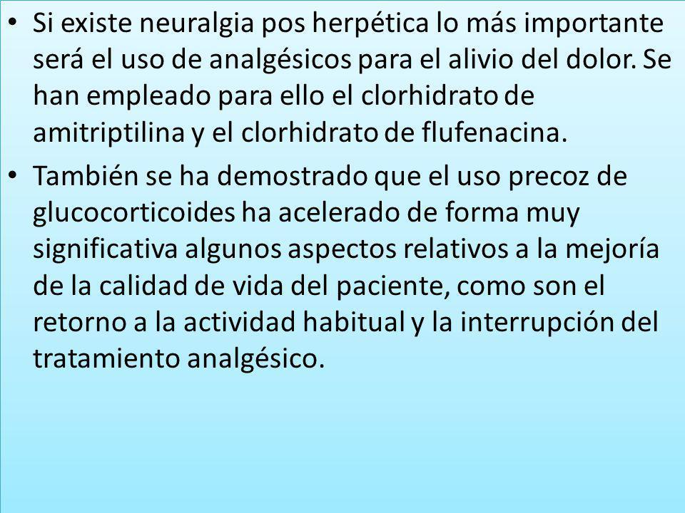 Si existe neuralgia pos herpética lo más importante será el uso de analgésicos para el alivio del dolor. Se han empleado para ello el clorhidrato de a