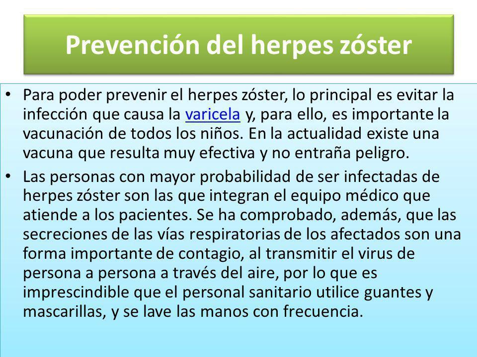 Prevención del herpes zóster Para poder prevenir el herpes zóster, lo principal es evitar la infección que causa la varicela y, para ello, es importan