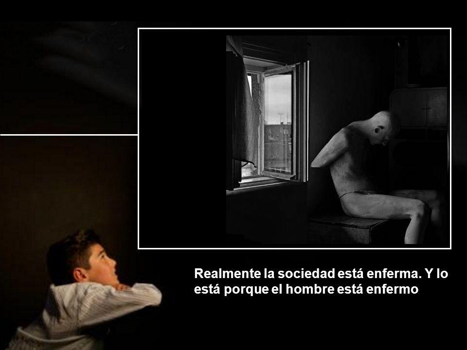 Realmente la sociedad está enferma. Y lo está porque el hombre está enfermo
