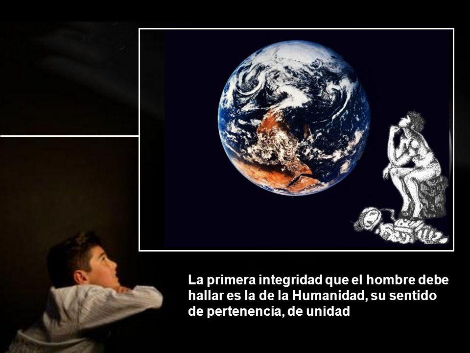 La primera integridad que el hombre debe hallar es la de la Humanidad, su sentido de pertenencia, de unidad