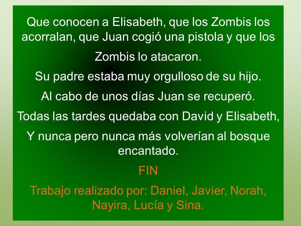 Que conocen a Elisabeth, que los Zombis los acorralan, que Juan cogió una pistola y que los Zombis lo atacaron. Su padre estaba muy orgulloso de su hi