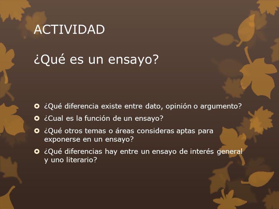 ACTIVIDAD ¿Qué es un ensayo? ¿Qué diferencia existe entre dato, opinión o argumento? ¿Cual es la función de un ensayo? ¿Qué otros temas o áreas consid