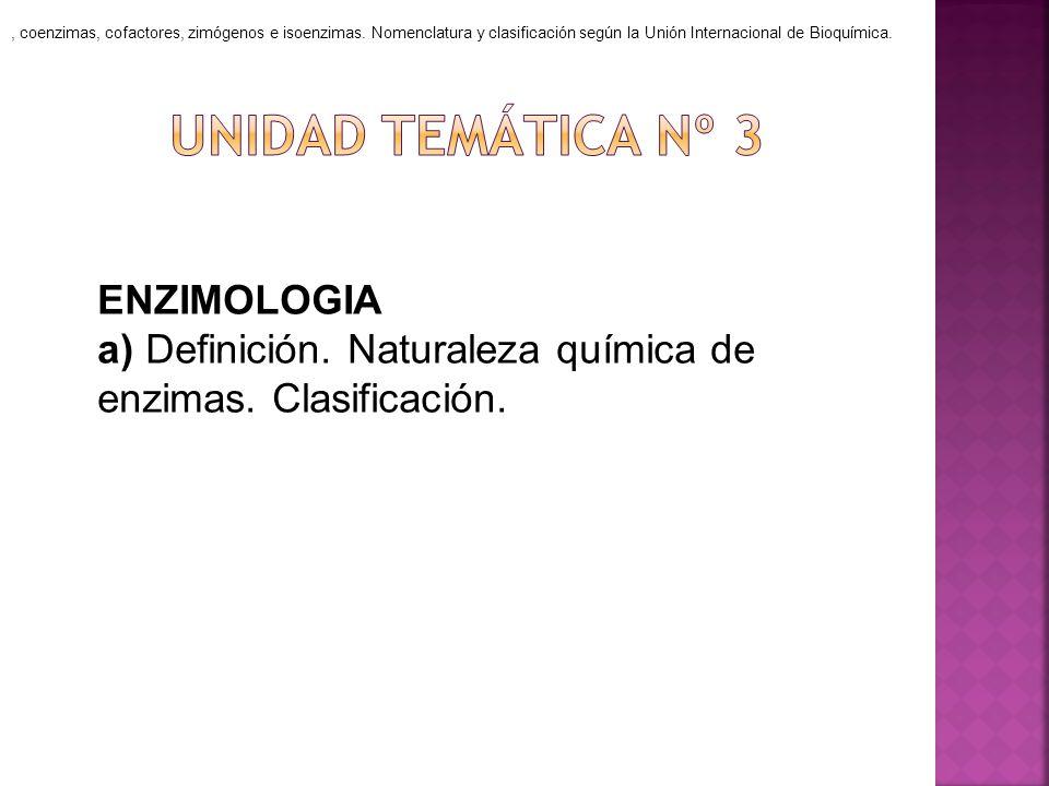 ENZIMOLOGIA a) Definición. Naturaleza química de enzimas. Clasificación., coenzimas, cofactores, zimógenos e isoenzimas. Nomenclatura y clasificación