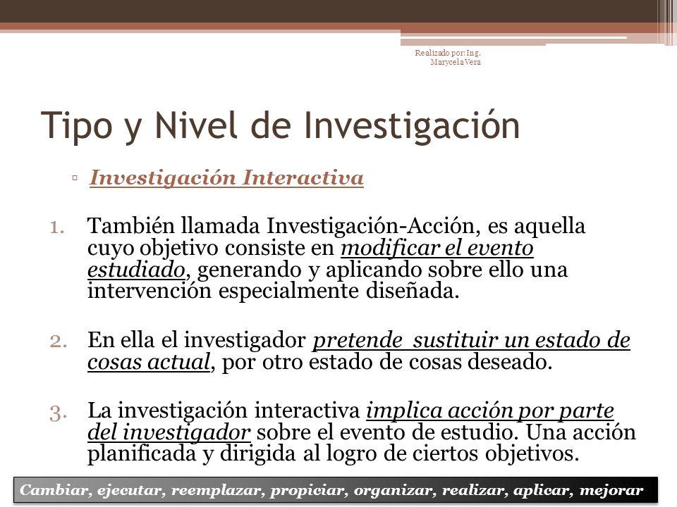 Tipo y Nivel de Investigación Investigación Interactiva 1.También llamada Investigación-Acción, es aquella cuyo objetivo consiste en modificar el even