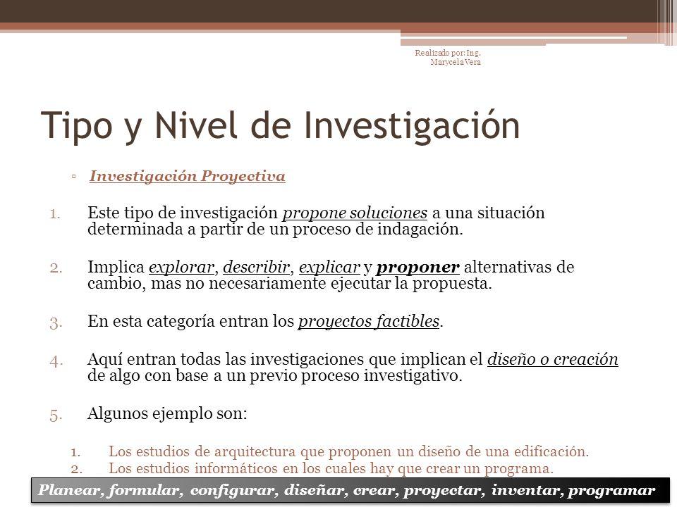 Tipo y Nivel de Investigación Investigación Proyectiva 1.Este tipo de investigación propone soluciones a una situación determinada a partir de un proc