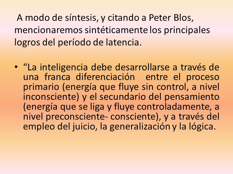 A modo de síntesis, y citando a Peter Blos, mencionaremos sintéticamente los principales logros del período de latencia. La inteligencia debe desarrol