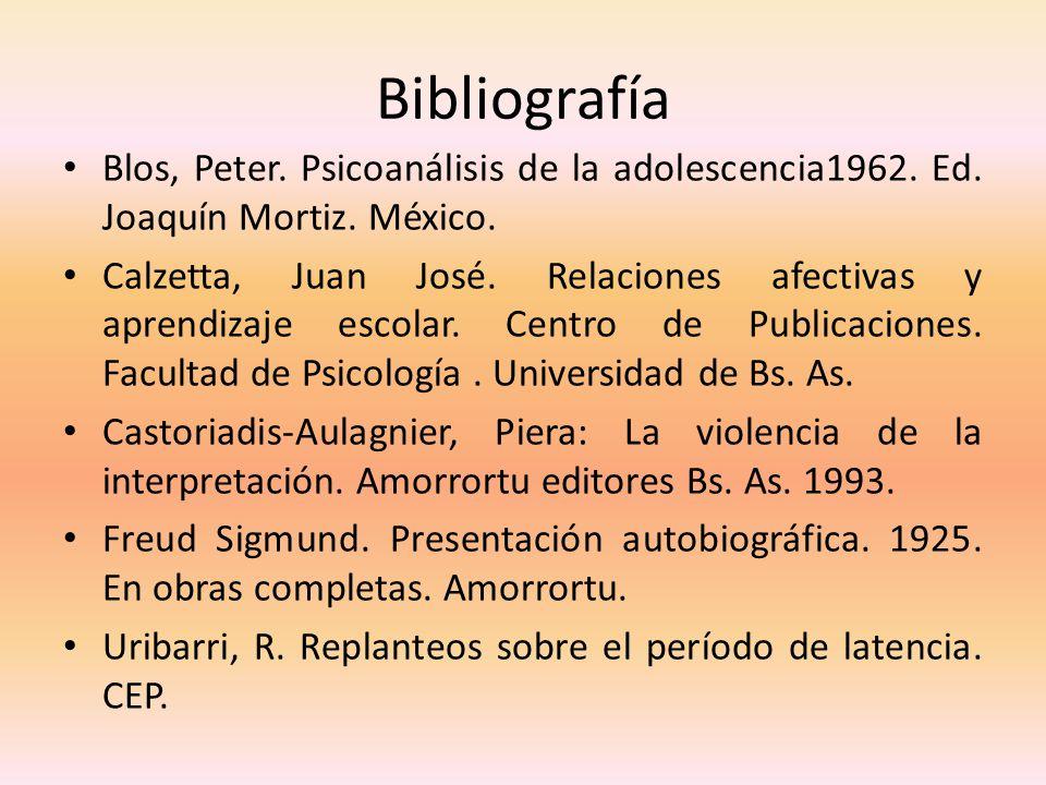 Bibliografía Blos, Peter. Psicoanálisis de la adolescencia1962. Ed. Joaquín Mortiz. México. Calzetta, Juan José. Relaciones afectivas y aprendizaje es