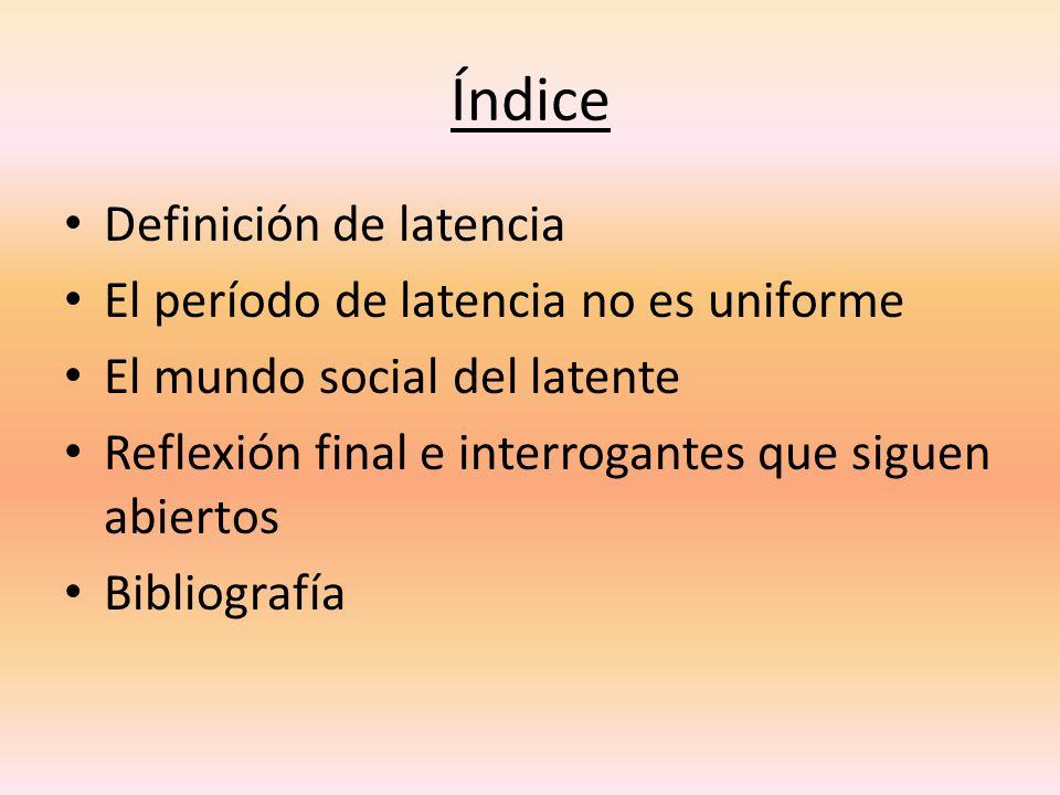 Índice Definición de latencia El período de latencia no es uniforme El mundo social del latente Reflexión final e interrogantes que siguen abiertos Bi
