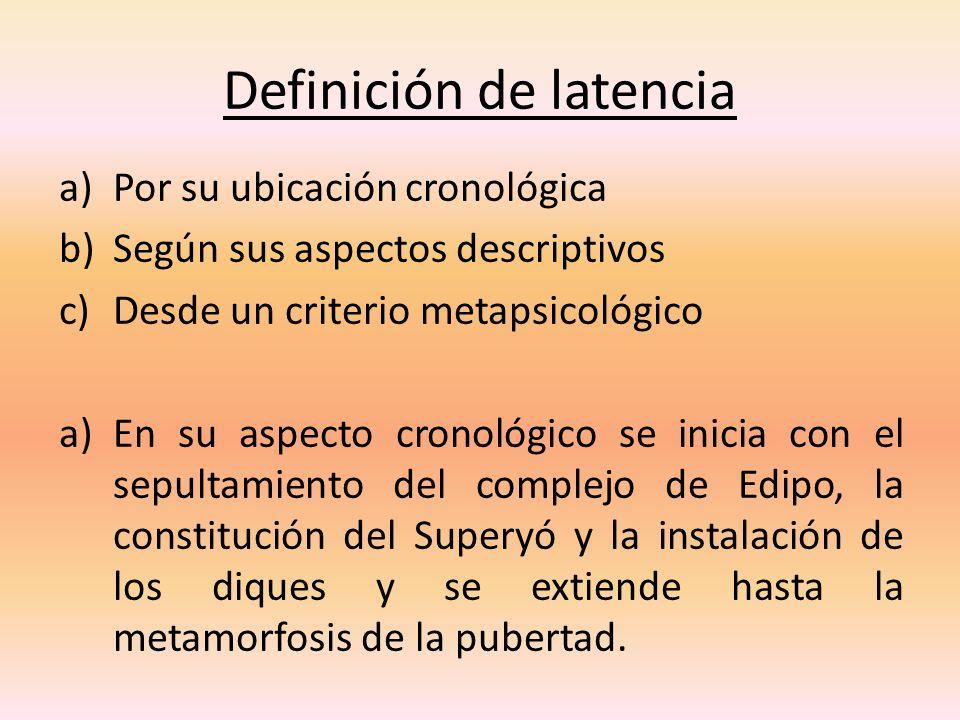 Definición de latencia a)Por su ubicación cronológica b)Según sus aspectos descriptivos c)Desde un criterio metapsicológico a)En su aspecto cronológic
