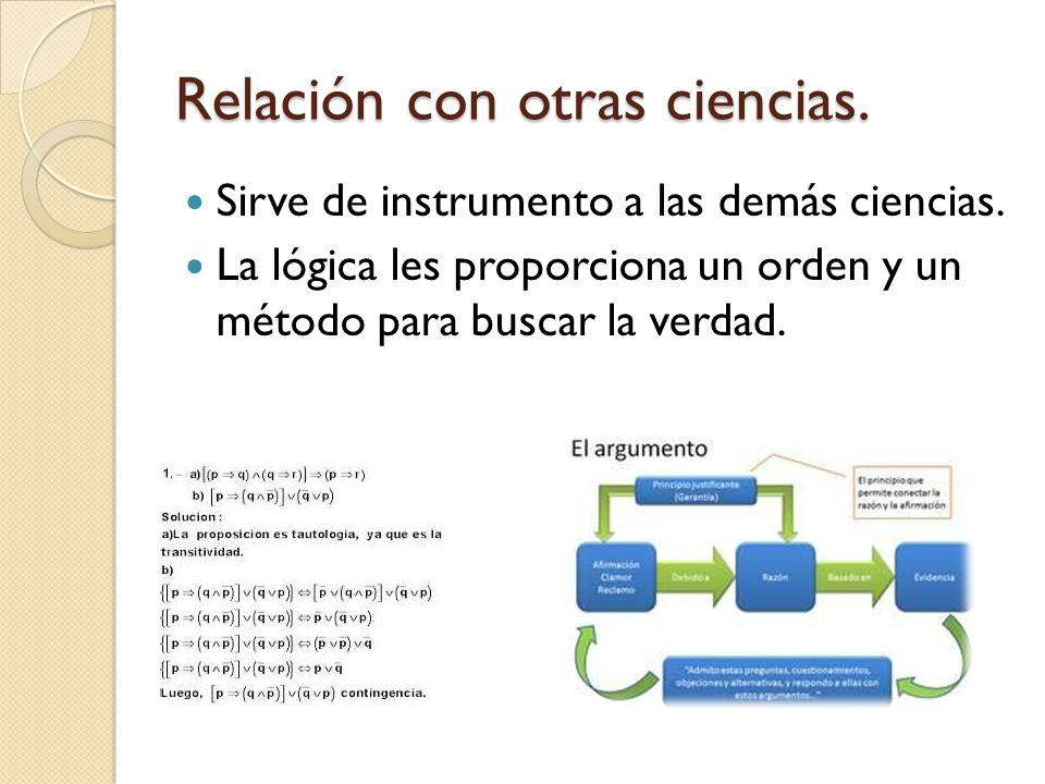 Relación con otras ciencias. Sirve de instrumento a las demás ciencias. La lógica les proporciona un orden y un método para buscar la verdad.