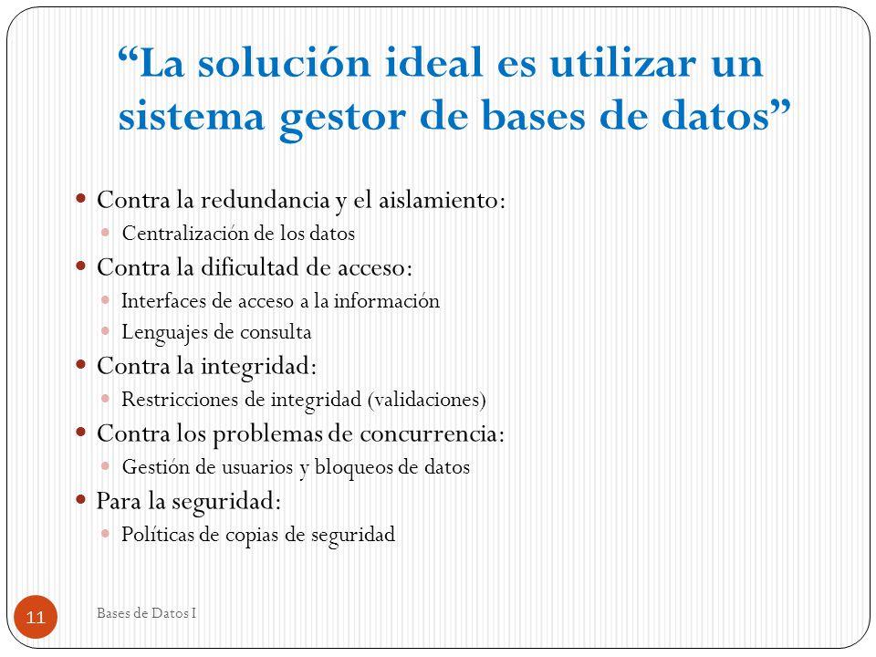 La solución ideal es utilizar un sistema gestor de bases de datos Contra la redundancia y el aislamiento: Centralización de los datos Contra la dificu