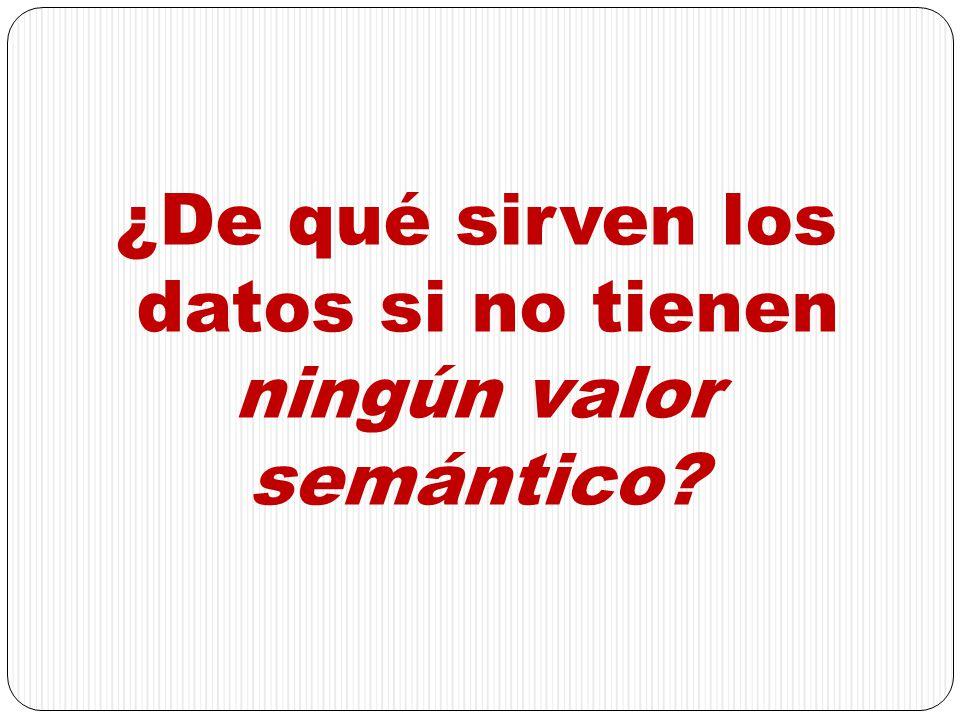 ¿De qué sirven los datos si no tienen ningún valor semántico?