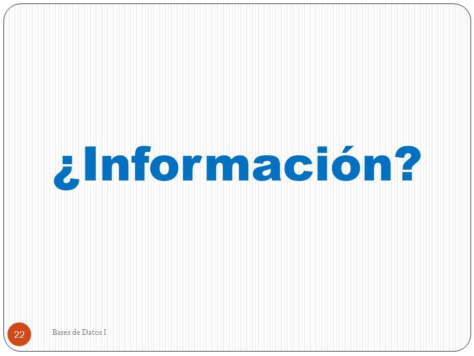 Bases de Datos I 22 ¿Información?