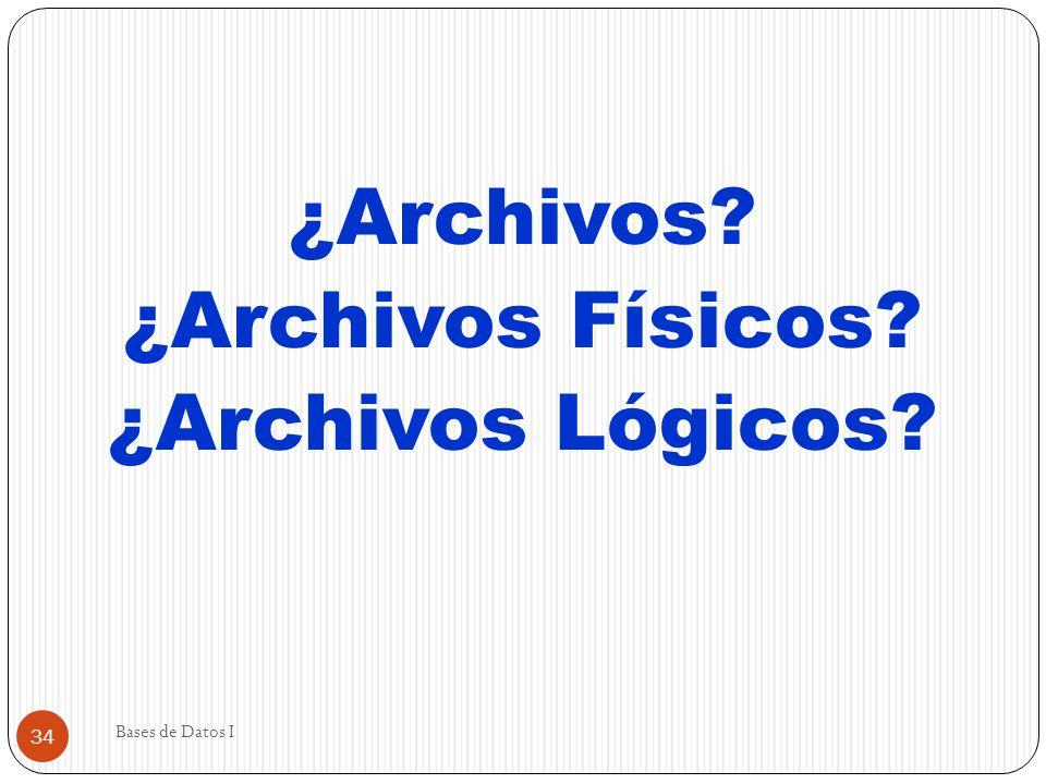 Bases de Datos I 34 ¿Archivos? ¿Archivos Físicos? ¿Archivos Lógicos?