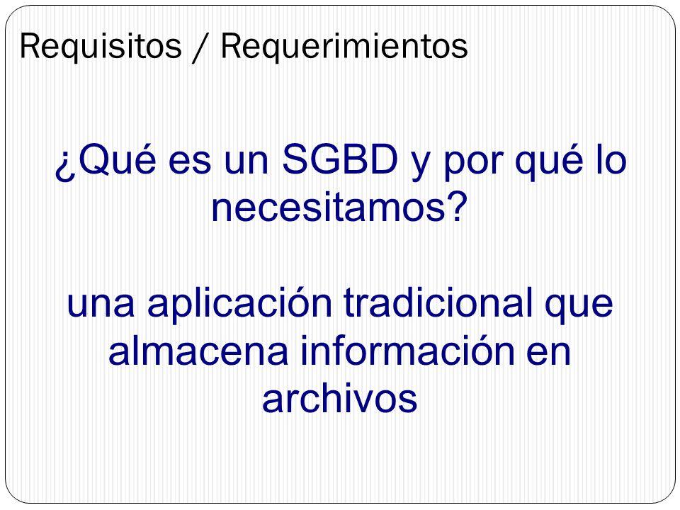 Requisitos / Requerimientos ¿Qué es un SGBD y por qué lo necesitamos? una aplicación tradicional que almacena información en archivos