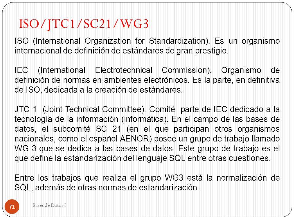 Bases de Datos I 71 ISO/JTC1/SC21/WG3 ISO (International Organization for Standardization). Es un organismo internacional de definición de estándares