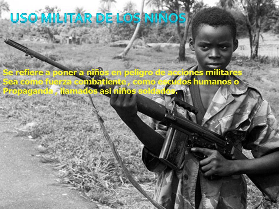 Se refiere a poner a niños en peligro de acciones militares Sea como fuerza combatiente, como escudos humanos o Propaganda, llamados asi niños soldados.