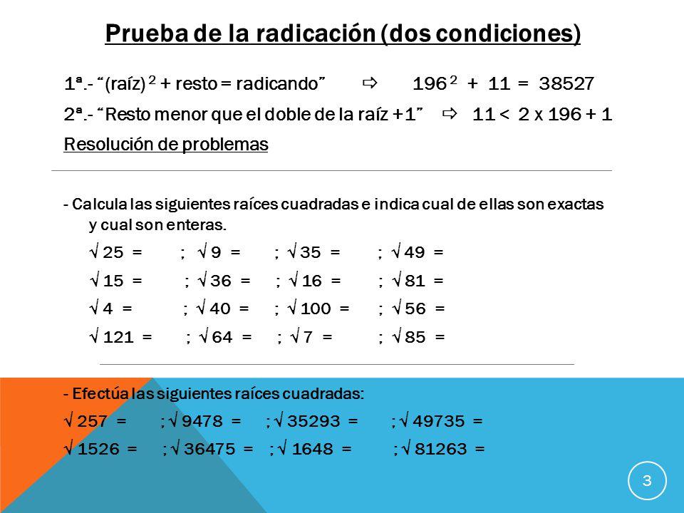 Prueba de la radicación (dos condiciones) 3 1ª.- (raíz) 2 + resto = radicando 196 2 + 11 = 38527 2ª.- Resto menor que el doble de la raíz +1 11 < 2 x