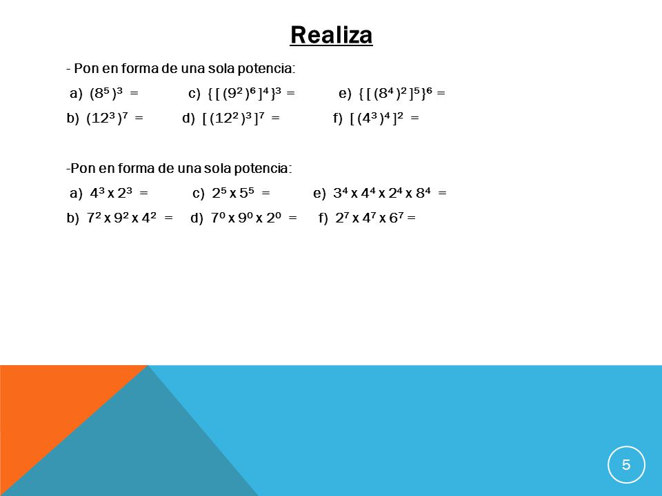 Realiza 5 - Pon en forma de una sola potencia: a) (8 5 ) 3 = c) { [ (9 2 ) 6 ] 4 } 3 = e) { [ (8 4 ) 2 ] 5 } 6 = b) (12 3 ) 7 = d) [ (12 2 ) 3 ] 7 = f