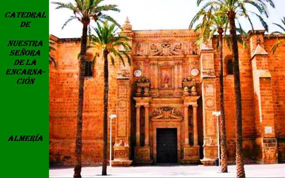 Catedral de Nuestra Señora de la Encarna- ción Almería