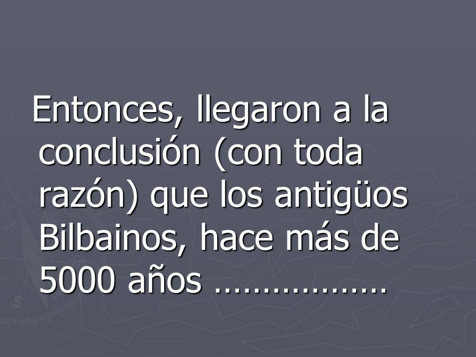 Entonces, llegaron a la conclusión (con toda razón) que los antigüos Bilbainos, hace más de 5000 años ……………… Entonces, llegaron a la conclusión (con toda razón) que los antigüos Bilbainos, hace más de 5000 años ………………