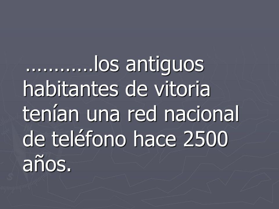 …………los antiguos habitantes de vitoria tenían una red nacional de teléfono hace 2500 años.