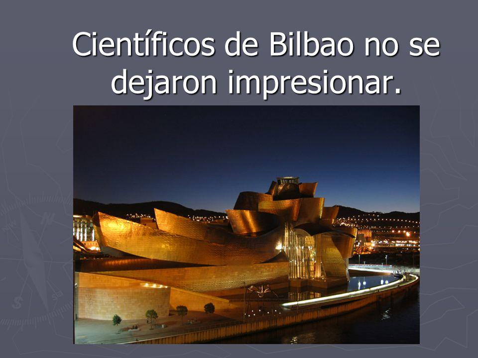 Científicos de Bilbao no se dejaron impresionar. Científicos de Bilbao no se dejaron impresionar.