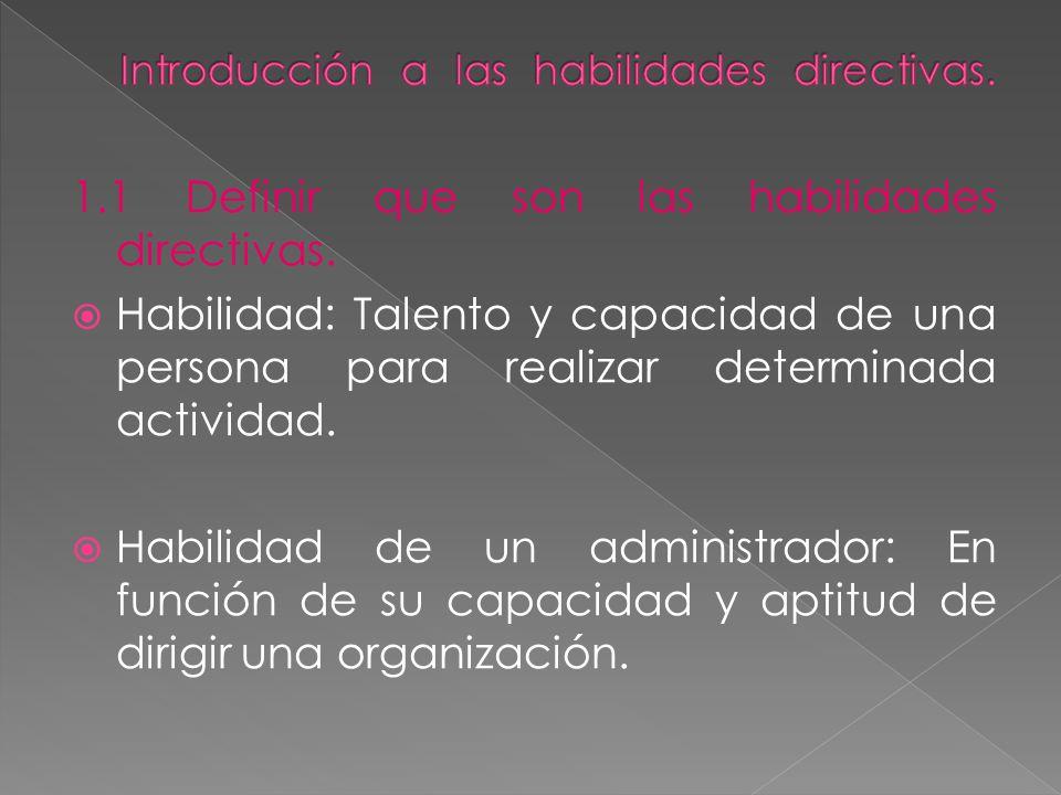 1.1 Definir que son las habilidades directivas. Habilidad: Talento y capacidad de una persona para realizar determinada actividad. Habilidad de un adm