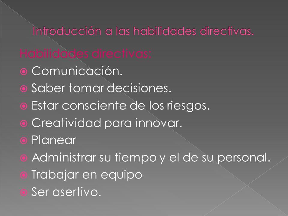 Habilidades directivas: Comunicación. Saber tomar decisiones. Estar consciente de los riesgos. Creatividad para innovar. Planear Administrar su tiempo